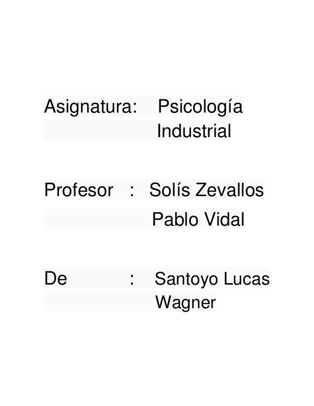 Asignatura:   Psicología              IndustrialProfesor : Solís Zevallos              Pablo VidalDe        :   Santoyo Lu...