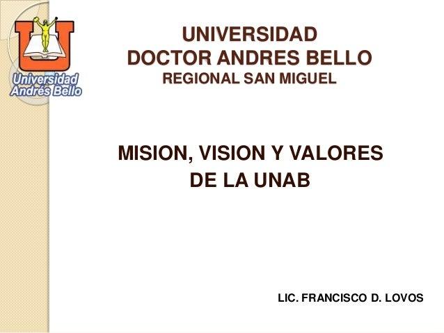 UNIVERSIDAD  DOCTOR ANDRES BELLO  REGIONAL SAN MIGUEL  MISION, VISION Y VALORES  DE LA UNAB  LIC. FRANCISCO D. LOVOS