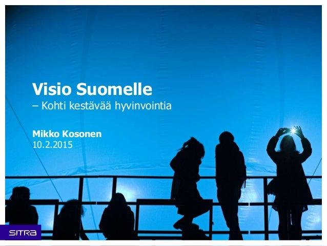 Visio Suomelle – Kohti kestävää hyvinvointia Mikko Kosonen 10.2.2015