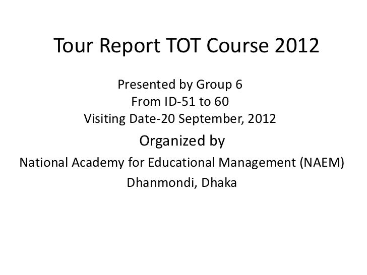 Tour Report TOT Course 2012                Presented by Group 6                  From ID-51 to 60         Visiting Date-20...