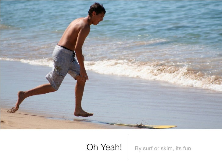 Oh Yeah!   By surf or skim, its fun