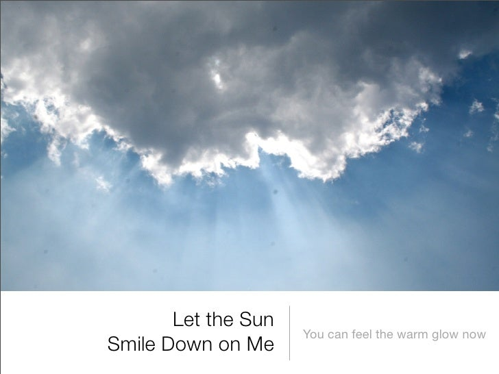 Let the Sun                      You can feel the warm glow now Smile Down on Me