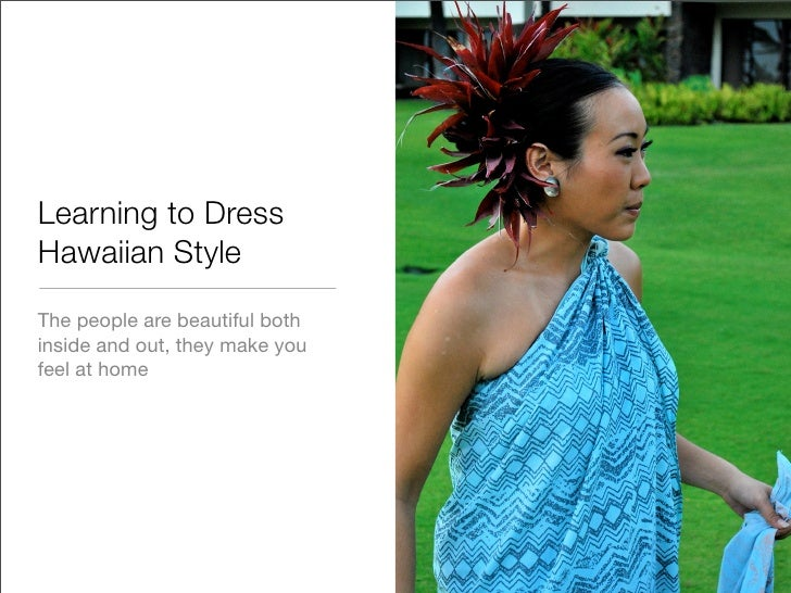 Learning to Dress Hawaiian Style The people are beautiful both inside and out, they make you feel at home