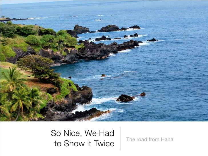 So Nice, We Had                     The road from Hana  to Show it Twice