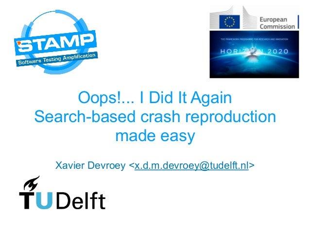 Oops!... I Did It Again Search-based crash reproduction made easy Xavier Devroey <x.d.m.devroey@tudelft.nl>