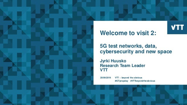 Welcome to visit 2: 5G test networks, data, cybersecurity and new space Jyrki Huusko Research Team Leader VTT 20/09/2019 V...
