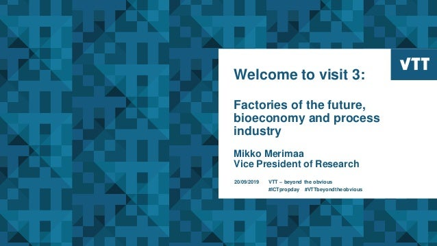 Welcome to visit 3: Factories of the future, bioeconomy and process industry Mikko Merimaa Vice President of Research 20/0...