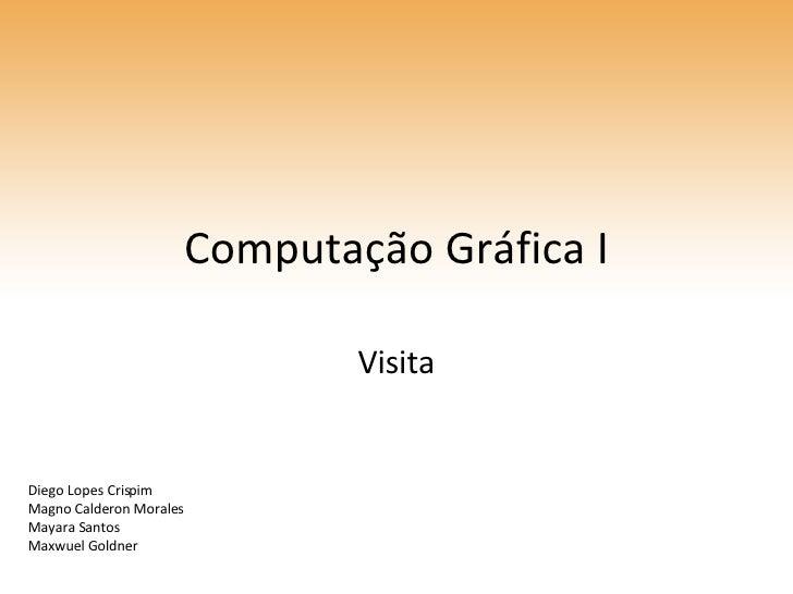 Computação Gráfica I Visita Diego Lopes Crispim Magno Calderon Morales Mayara Santos Maxwuel Goldner