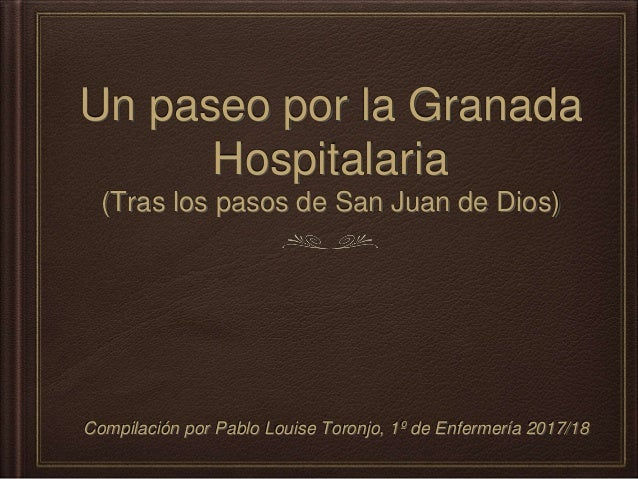 Un paseo por la Granada Hospitalaria (Tras los pasos de San Juan de Dios) Compilaci�n por Pablo Louise Toronjo, 1� de Enfe...