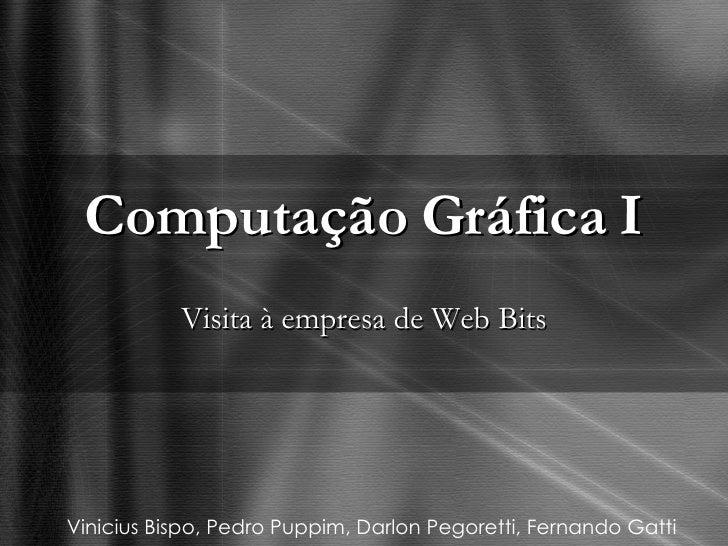 Computação Gráfica I Visita à empresa de Web Bits Vinicius Bispo, Pedro Puppim, Darlon Pegoretti, Fernando Gatti