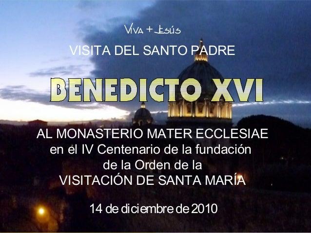 Viva + Jesús     VISITA DEL SANTO PADREAL MONASTERIO MATER ECCLESIAE  en el IV Centenario de la fundación            de la...