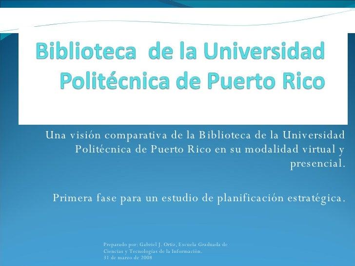 Una visión comparativa de la Biblioteca de la Universidad Politécnica de Puerto Rico en su modalidad virtual y presencial....