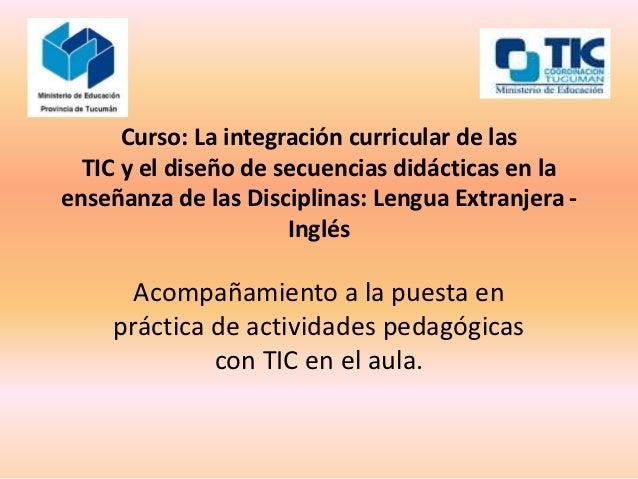 Curso: La integración curricular de las  TIC y el diseño de secuencias didácticas en laenseñanza de las Disciplinas: Lengu...
