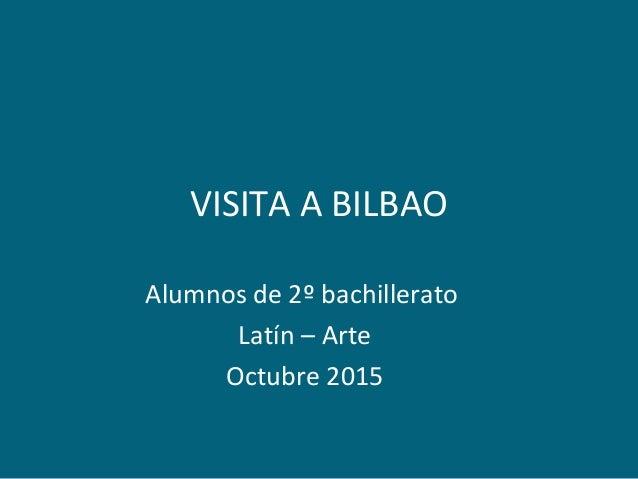 VISITA A BILBAO Alumnos de 2º bachillerato Latín – Arte Octubre 2015