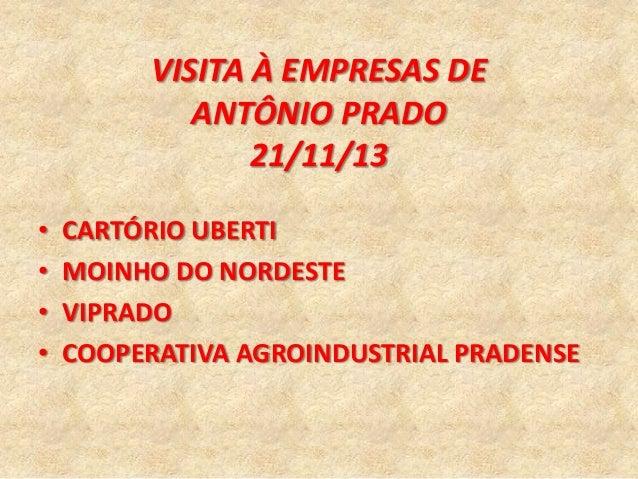 VISITA À EMPRESAS DE ANTÔNIO PRADO 21/11/13 • • • •  CARTÓRIO UBERTI MOINHO DO NORDESTE VIPRADO COOPERATIVA AGROINDUSTRIAL...