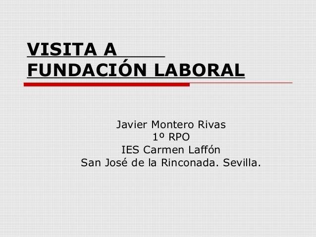 VISITA AFUNDACIÓN LABORALJavier Montero Rivas1º RPOIES Carmen LaffónSan José de la Rinconada. Sevilla.