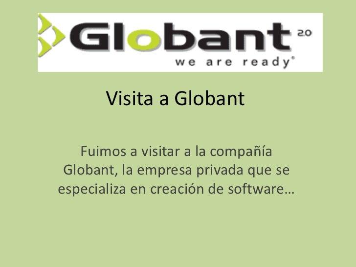 Visita a Globant   Fuimos a visitar a la compañía Globant, la empresa privada que seespecializa en creación de software…