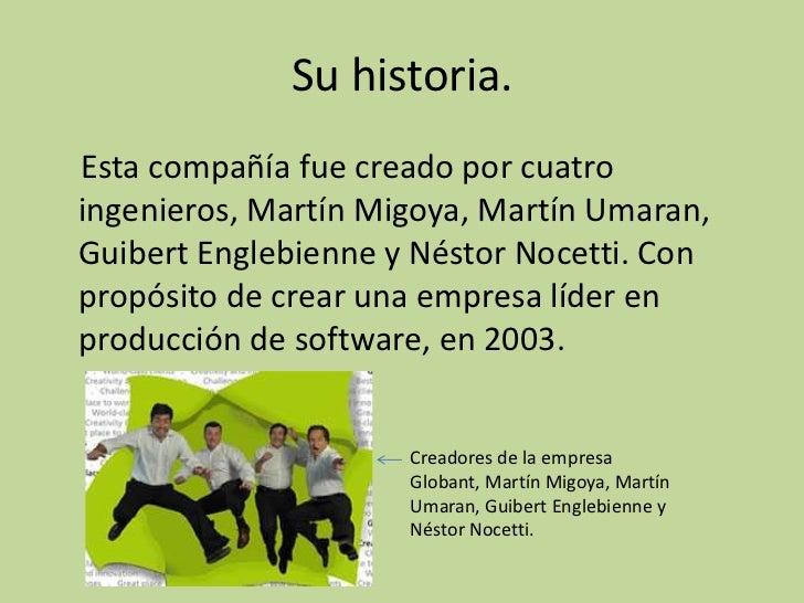 Su historia.Esta compañía fue creado por cuatroingenieros, Martín Migoya, Martín Umaran,Guibert Englebienne y Néstor Nocet...