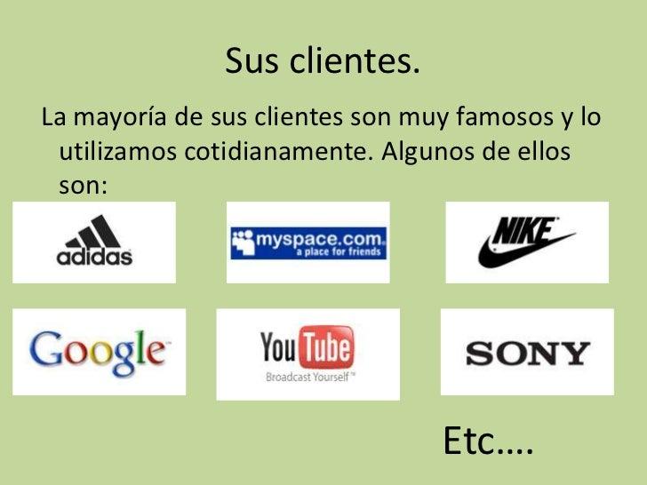 Sus clientes.La mayoría de sus clientes son muy famosos y lo utilizamos cotidianamente. Algunos de ellos son:             ...