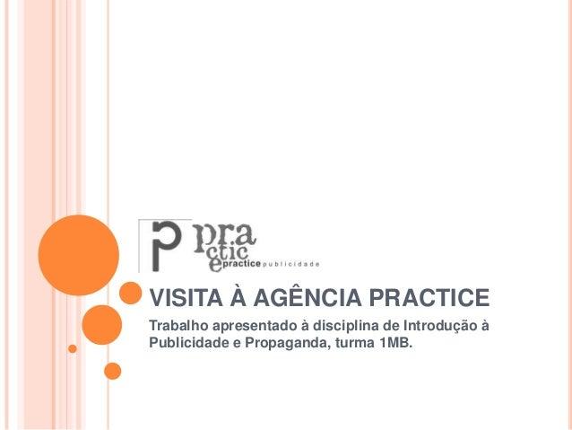 VISITA À AGÊNCIA PRACTICE Trabalho apresentado à disciplina de Introdução à Publicidade e Propaganda, turma 1MB.
