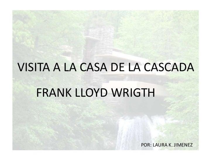 VISITA A LA CASA DE LA CASCADA<br />FRANK LLOYD WRIGTH<br />POR: LAURA K. JIMENEZ<br />
