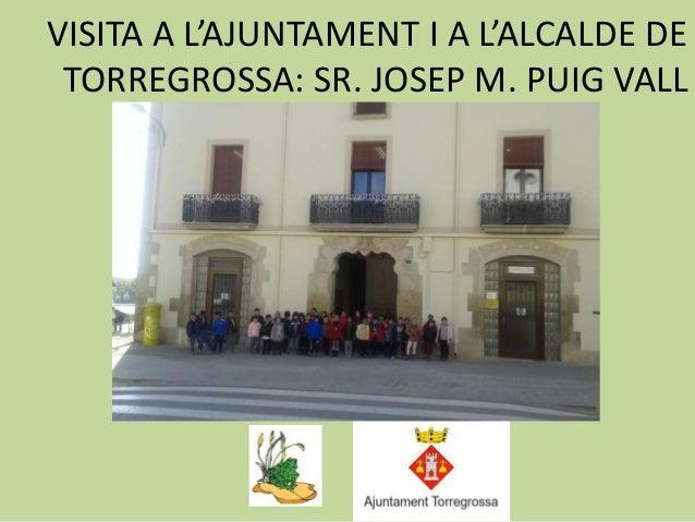 VISITA A L'AJUNTAMENT I A L'ALCALDE DE TORREGROSSA: SR. JOSEP M. PUIG VALL