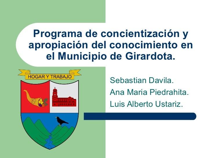 Programa de concientización y apropiación del conocimiento en el Municipio de Girardota. Sebastian Davila. Ana Maria Piedr...