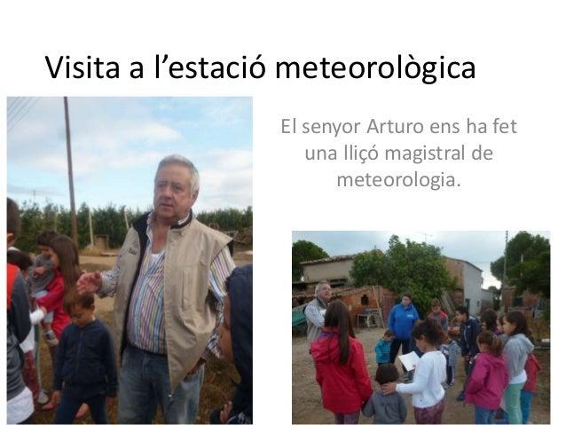 Visita a l'estació meteorològica El senyor Arturo ens ha fet una lliçó magistral de meteorologia.