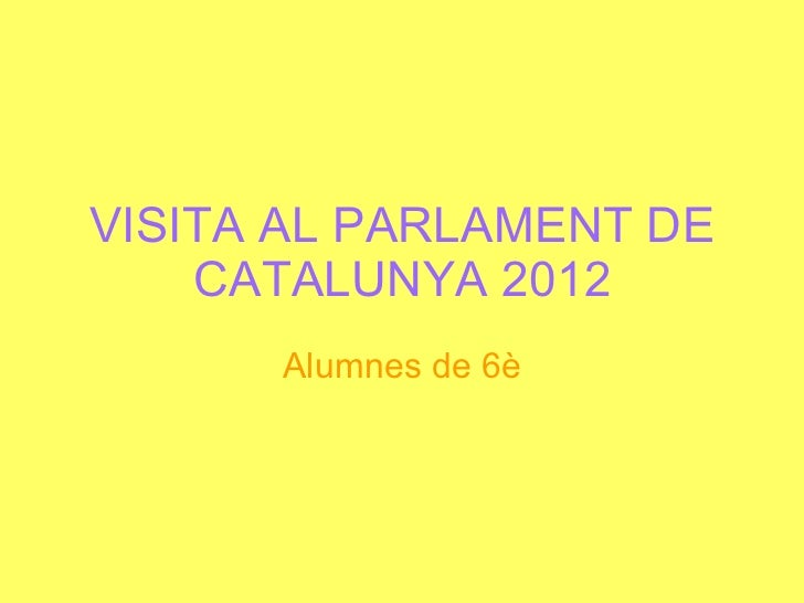 VISITA AL PARLAMENT DE CATALUNYA 2012 Alumnes de 6è