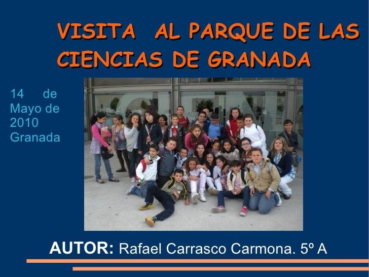 VISITA  AL PARQUE DE LAS CIENCIAS DE GRANADA AUTOR:  Rafael Carrasco Carmona. 5º A  14  de Mayo de 2010 Granada
