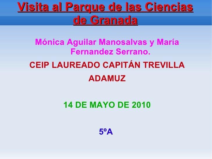 Visita al Parque de las Ciencias de Granada <ul><li>Mónica Aguilar Manosalvas y María Fernandez Serrano. </li></ul>CEIP LA...