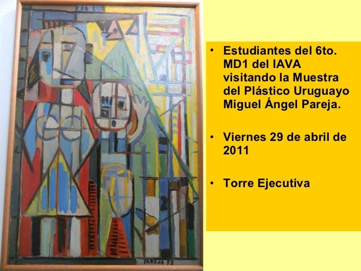 <ul><li>Estudiantes del 6to. MD1 del IAVA visitando la Muestra del Plástico Uruguayo Miguel Ángel Pareja. </li></ul><ul><l...