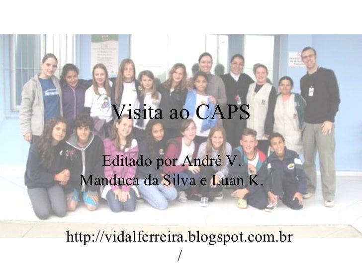 Visita ao CAPS    Editado por André V.  Manduca da Silva e Luan K.http://vidalferreira.blogspot.com.br                   /