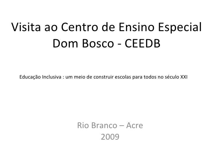 Visita ao Centro de Ensino Especial Dom Bosco - CEEDB Rio Branco – Acre 2009 Educação Inclusiva : um meio de construir esc...