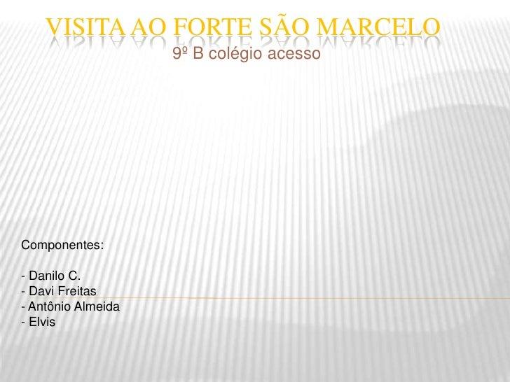 Visita ao Forte São Marcelo<br />9º B colégio acesso<br />Componentes:<br />- Danilo C.<br />- Davi Freitas<br />- Antônio...