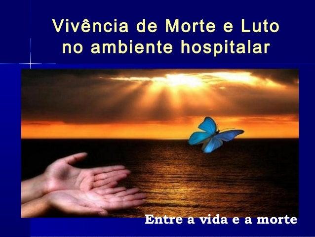 Vivência de Morte e Luto no ambiente hospitalar Entre a vida e a morte