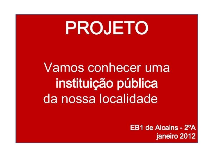 PROJETOVamos conhecer uma  instituição públicada nossa localidade              EB1 de Alcains - 2ºA                     ja...