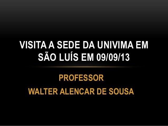 PROFESSOR WALTER ALENCAR DE SOUSA VISITA A SEDE DA UNIVIMA EM SÃO LUÍS EM 09/09/13