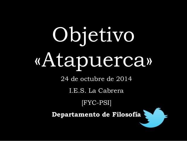 Objetivo  «Atapuerca»  24 de octubre de 2014  I  I.E.S. La Cabrera  [FYC-PSI]  Departamento de Filosofía