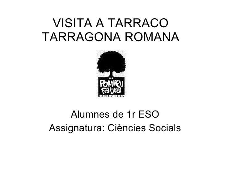 VISITA A TARRACO TARRAGONA ROMANA Alumnes de 1r ESO Assignatura: Ciències Socials