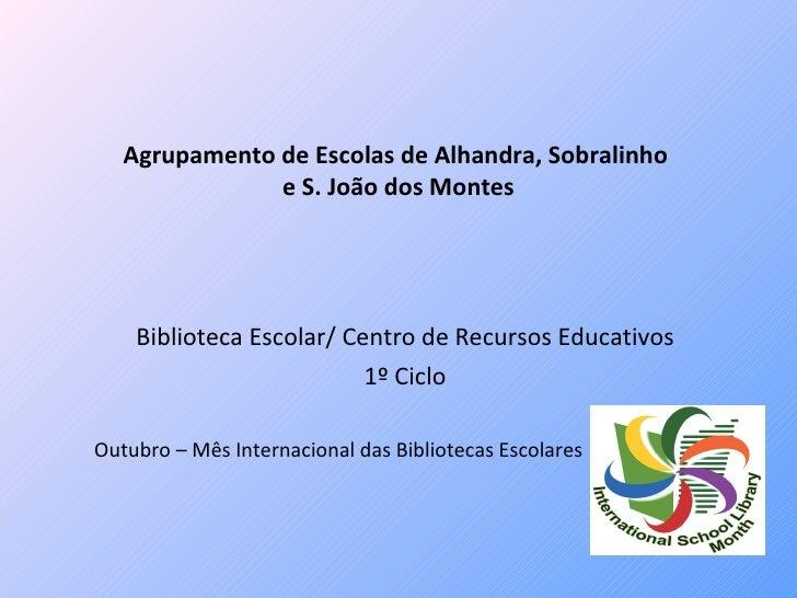 Agrupamento de Escolas de Alhandra, Sobralinho  e S. João dos Montes Biblioteca Escolar/ Centro de Recursos Educativos 1º ...