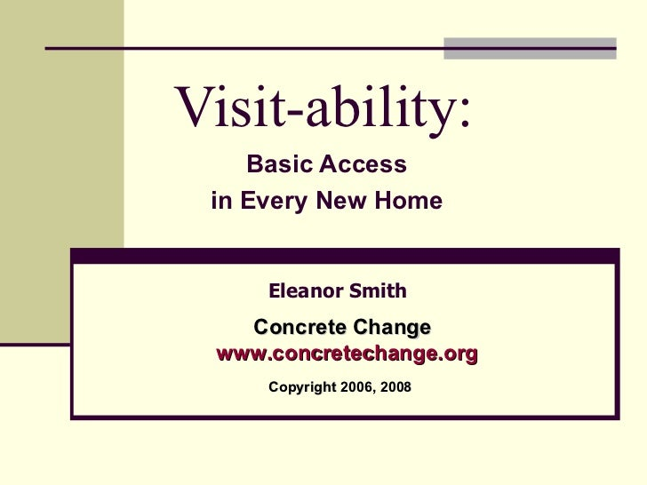 Visit-ability: Basic Access in Every New Home Eleanor Smith Concrete Change www.concre techange.org Copyright 2006, 2008