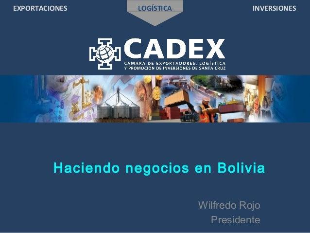 EXPORTACIONES LOGÍSTICA INVERSIONES Haciendo negocios en Bolivia Wilfredo Rojo Presidente