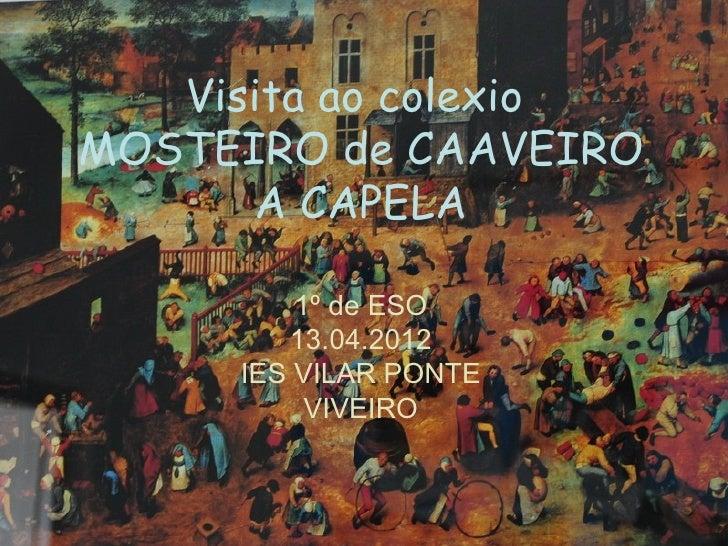 Visita ao colexioMOSTEIRO de CAAVEIRO      A CAPELA         1º de ESO        13.04.2012     IES VILAR PONTE          VIVEIRO
