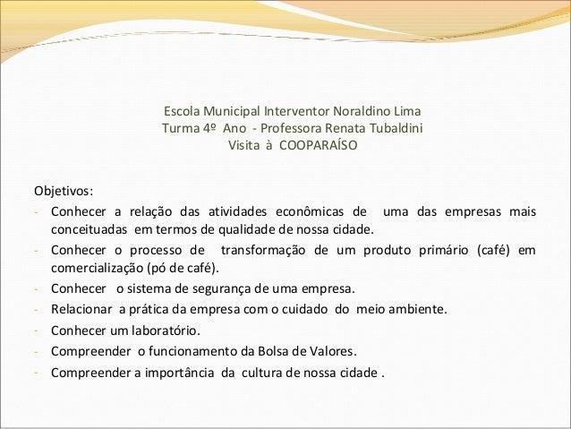 Escola Municipal Interventor Noraldino Lima Turma 4º Ano - Professora Renata Tubaldini Visita à COOPARAÍSO Objetivos: - Co...