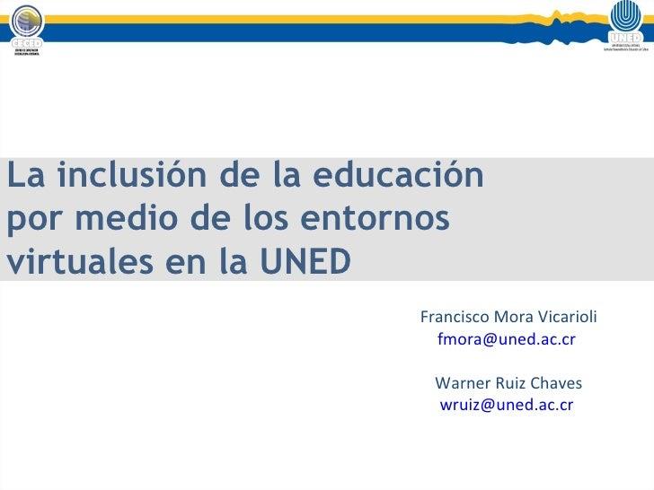 La inclusión de la educación por medio de los entornos virtuales en la UNED Francisco Mora Vicarioli [email_address]   War...