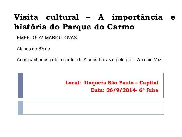 Visita cultural – A importância e  história do Parque do Carmo  Local: Itaquera São Paulo – Capital  Data: 26/9/2014- 6ª f...