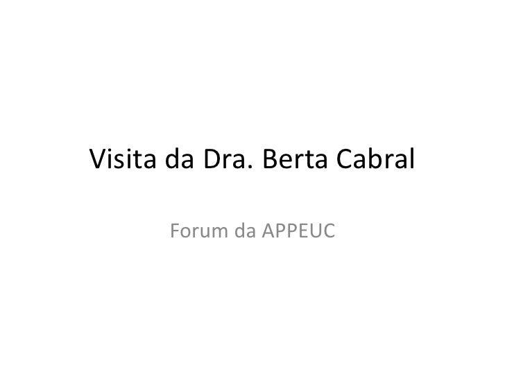 VisitadaDra. Berta Cabral<br />Forum da APPEUC<br />