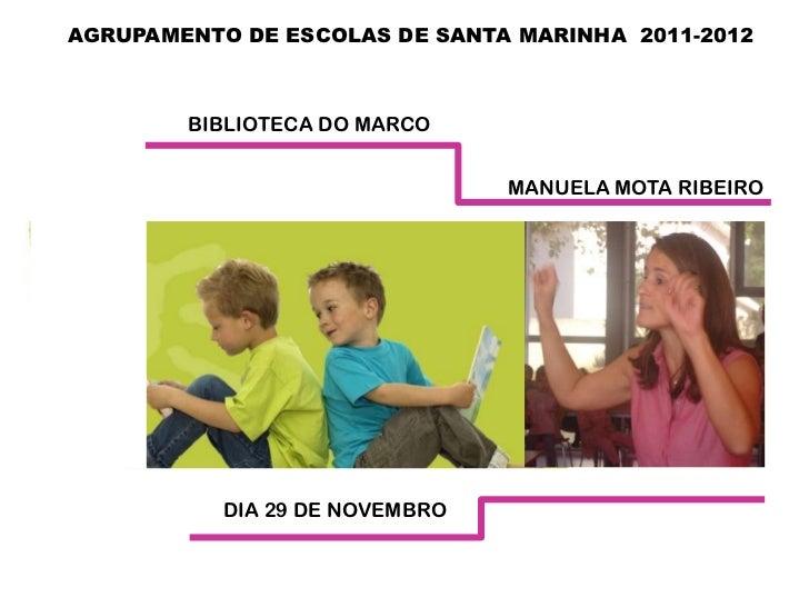 AGRUPAMENTO DE ESCOLAS DE SANTA MARINHA 2011-2012        BIBLIOTECA DO MARCO                                MANUELA MOTA R...
