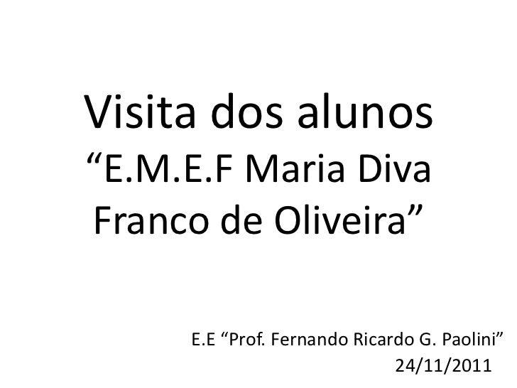 """Visita dos alunos""""E.M.E.F Maria DivaFranco de Oliveira""""     E.E """"Prof. Fernando Ricardo G. Paolini""""                       ..."""